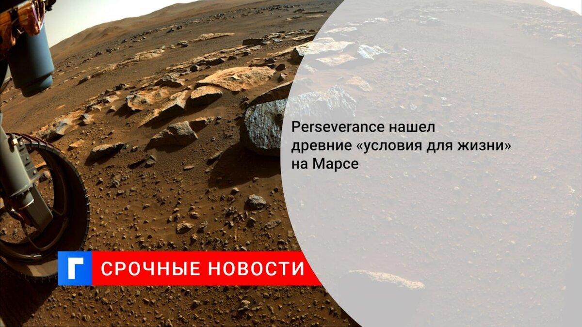 Perseverance нашел древние «условия для жизни» на Марсе