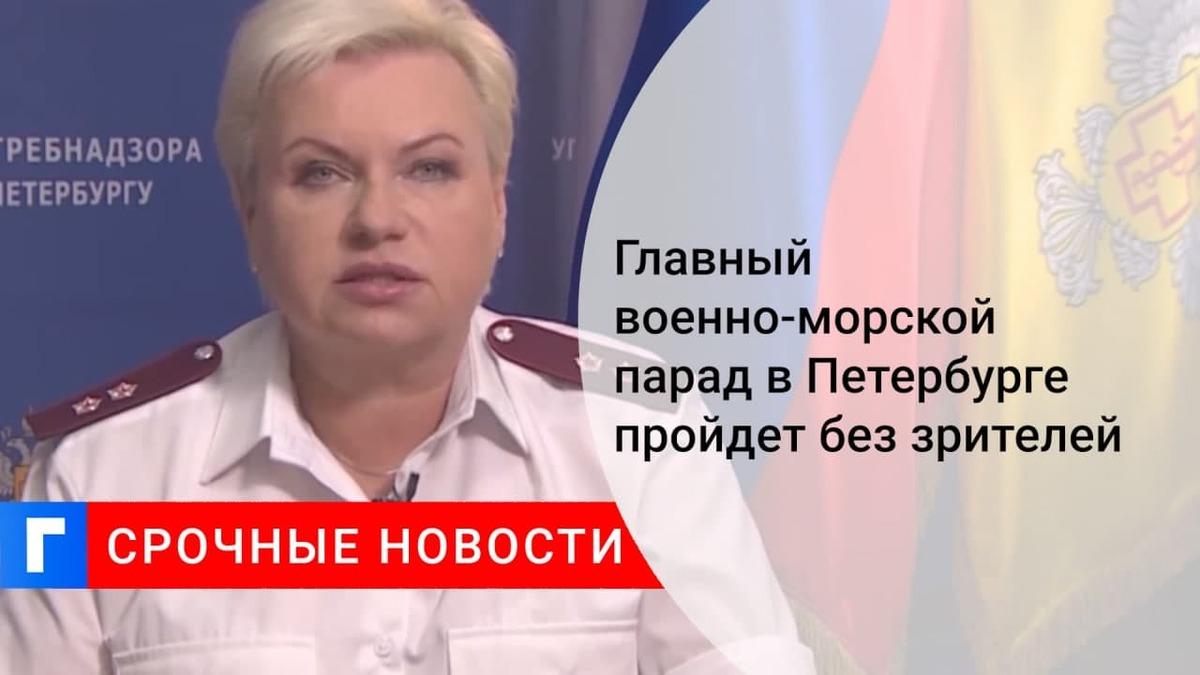 Руководитель Роспотребнадзора Башкетова: военно-морской парад в Петербурге пройдет без зрителей