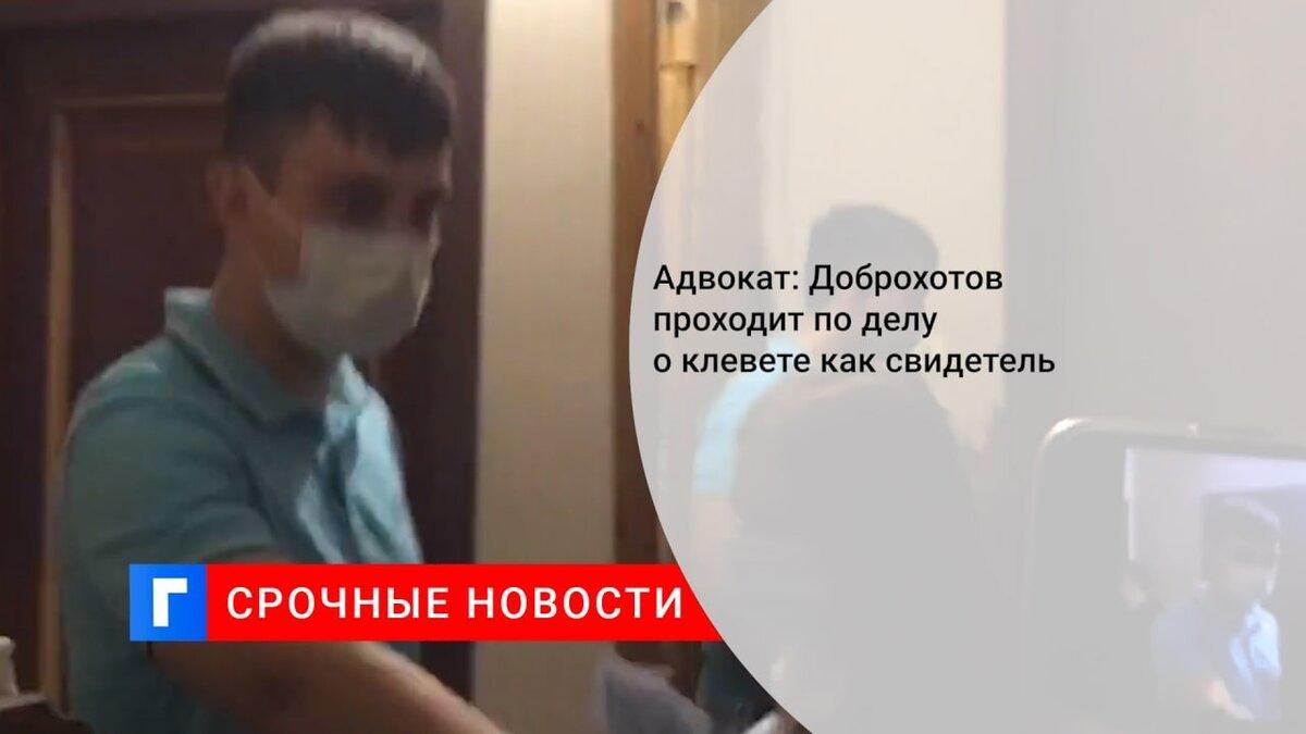 Адвокат Доброхотова сообщил, что он свидетель по делу о клевете