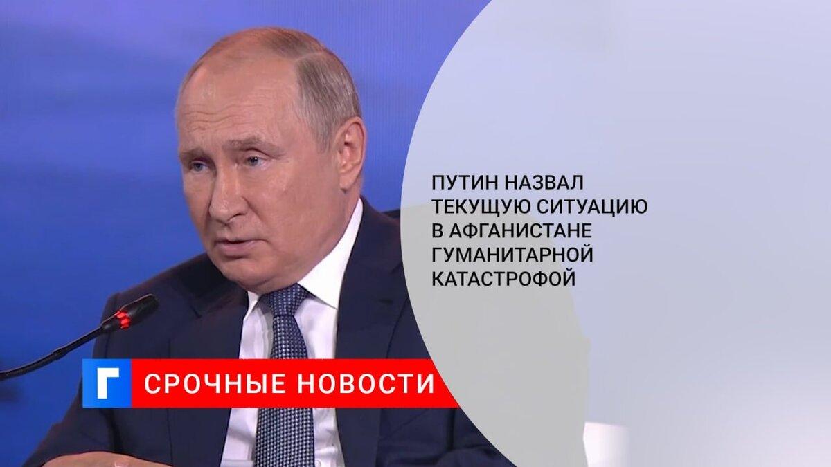 Путин назвал текущую ситуацию в Афганистане гуманитарной катастрофой