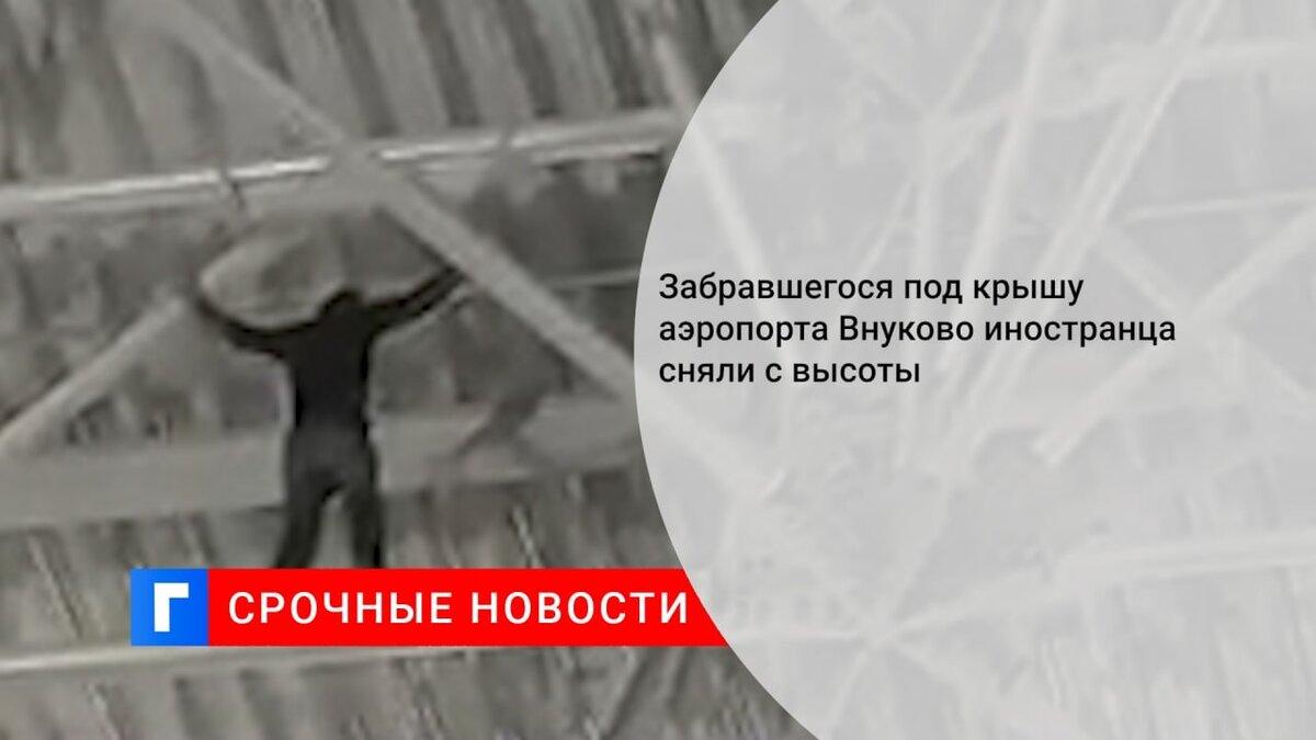 Забравшегося под крышу аэропорта Внуково иностранца сняли с высоты
