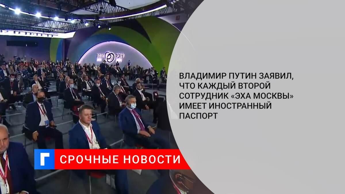 Владимир Путин заявил, что каждый второй сотрудник «Эха Москвы» имеет иностранный паспорт