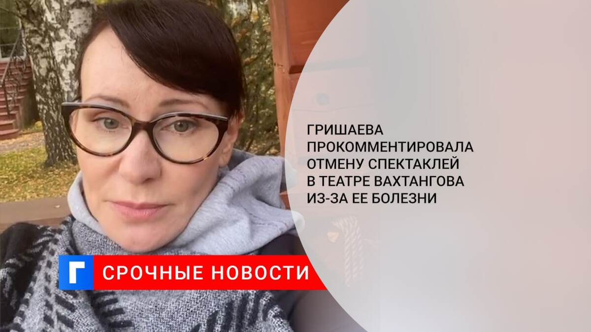 Гришаева прокомментировала отмену спектаклей в Театре Вахтангова из-за ее болезни