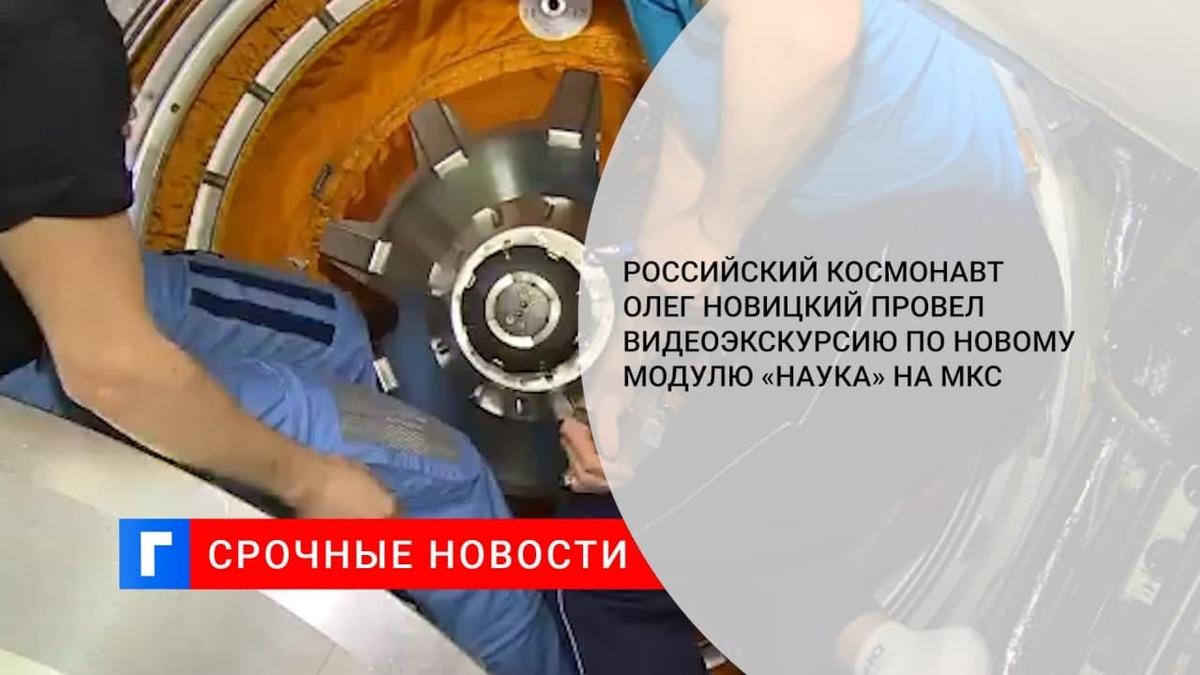 Российский космонавт Олег Новицкий провел видеоэкскурсию по новому модулю «Наука» на МКС