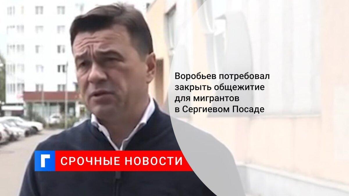 Воробьев потребовал закрыть общежитие для мигрантов в Сергиевом Посаде
