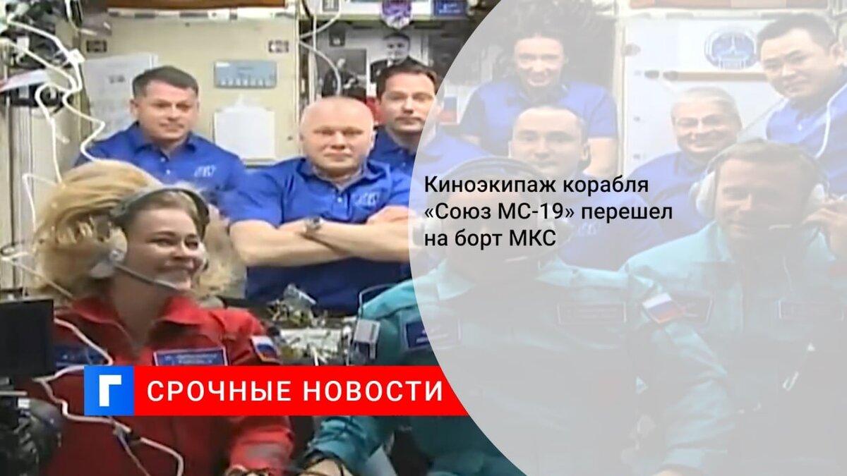 Киноэкипаж корабля «Союз МС-19» перешел на борт МКС