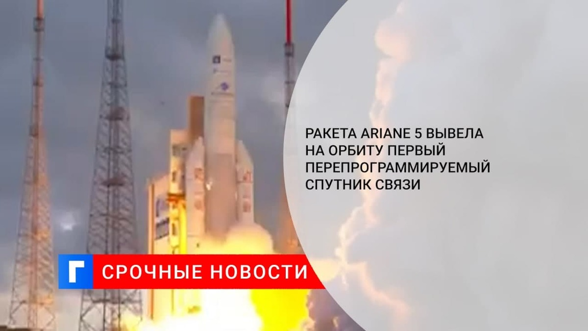 Ракета Ariane 5 вывела на орбиту первый перепрограммируемый спутник связи