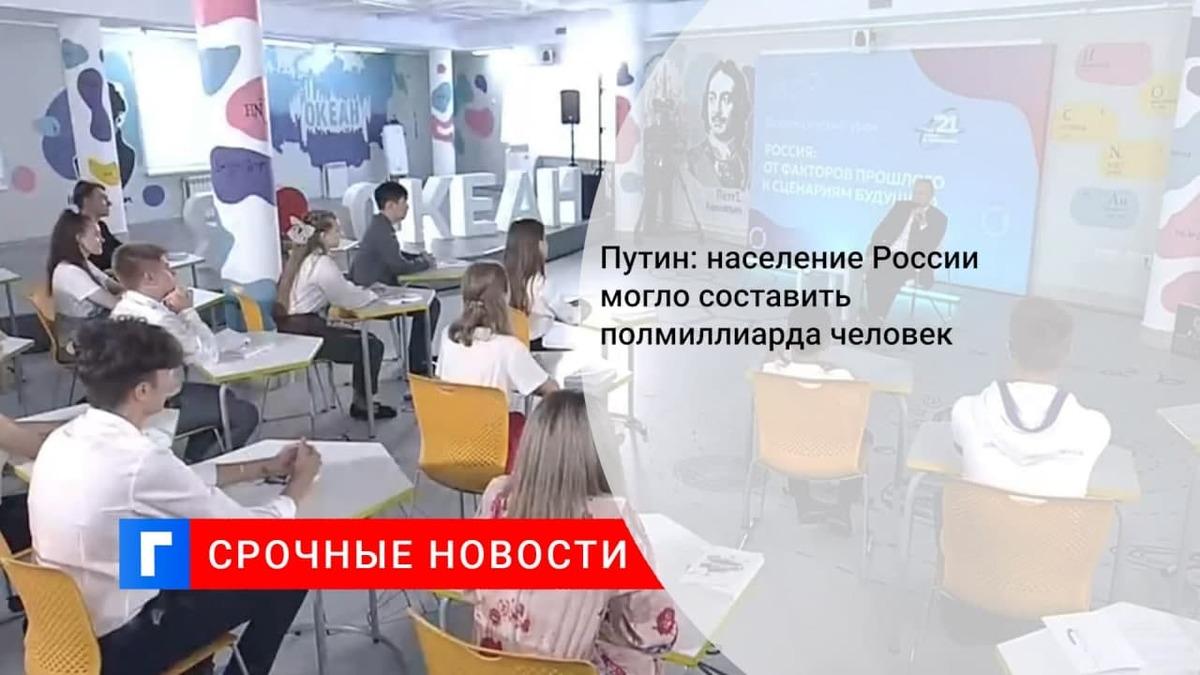Путин отметил, что население России, по некоторым оценкам, могло составить 500 млн человек