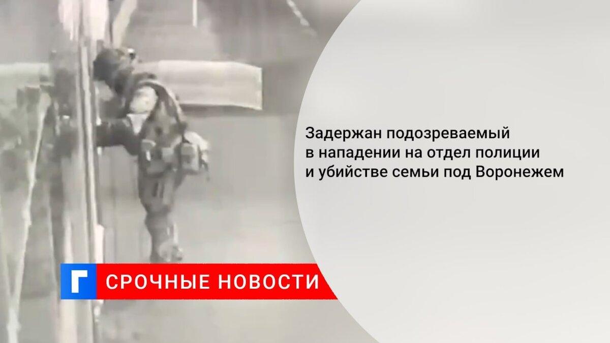 Задержан подозреваемый в нападении на отдел полиции и убийстве семьи под Воронежем