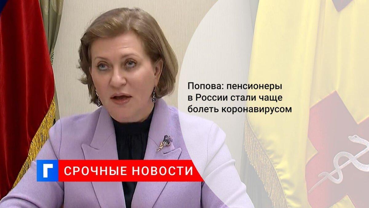 Попова: пенсионеры в России стали чаще болеть коронавирусом