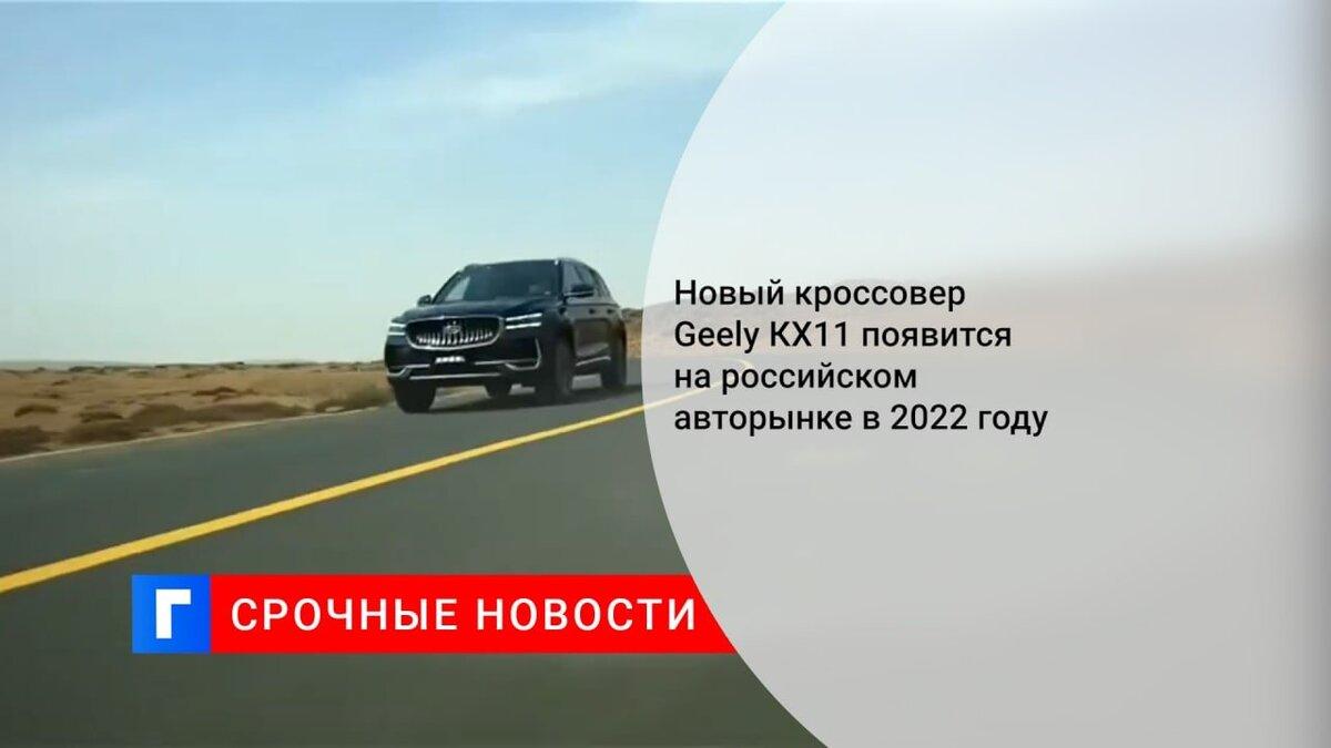 Новый кроссовер Geely КХ11 появится на российском авторынке в 2022 году