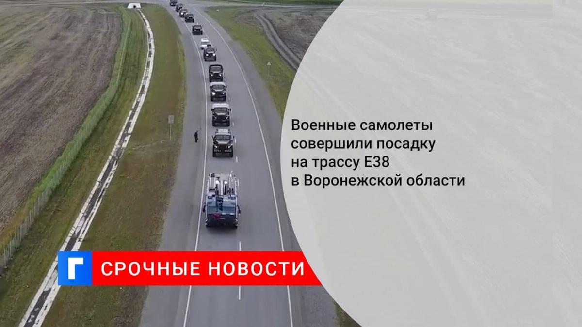 Военные самолеты совершили посадку на трассу Е38 в Воронежской области в ходе учений