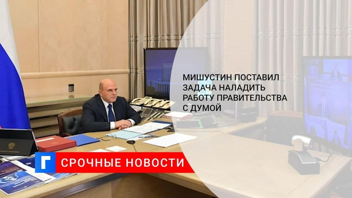 Мишустин поручил правительству выстроить работу с обновлённой Госдумой
