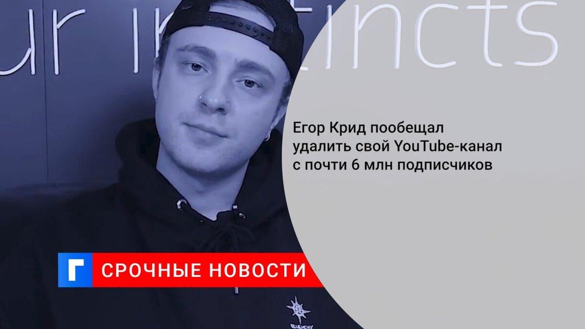Егор Крид пообещал удалить свой YouTube-канал с почти 6 млн подписчиков