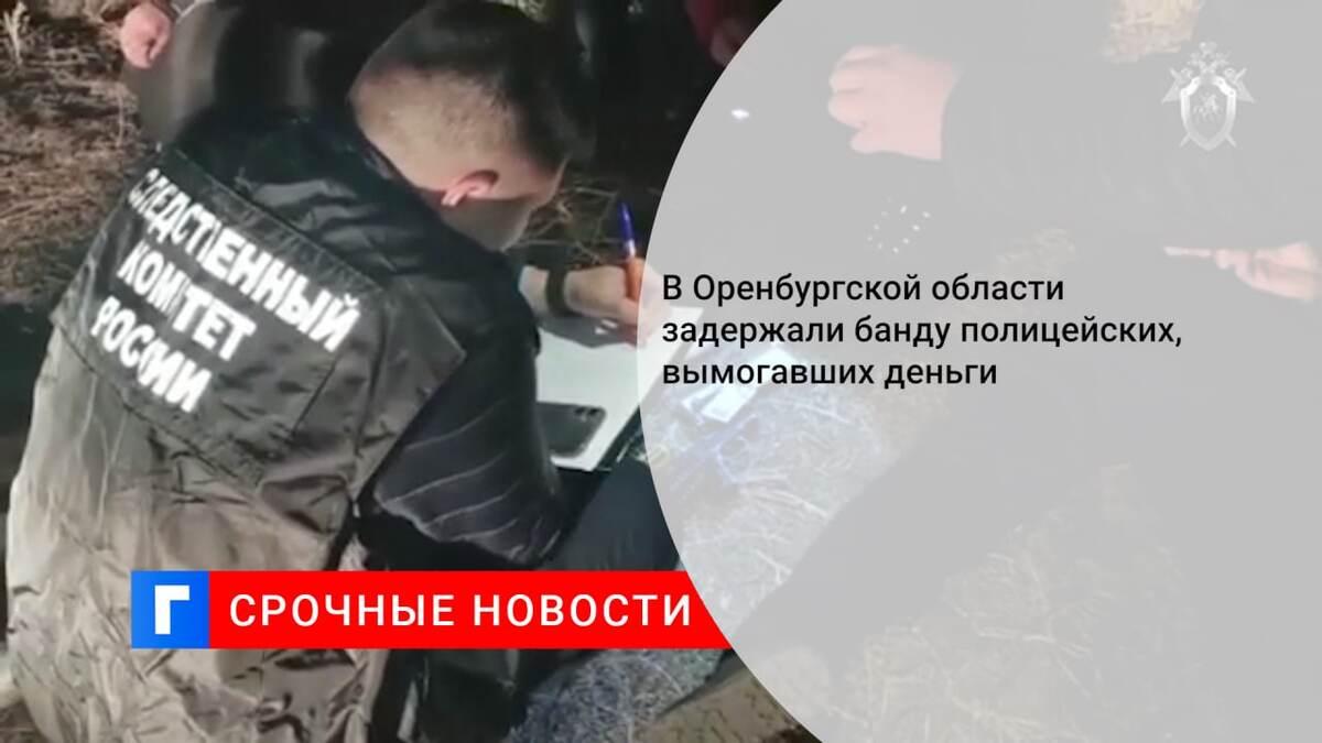 В Оренбургской области задержали банду полицейских, вымогавших деньги