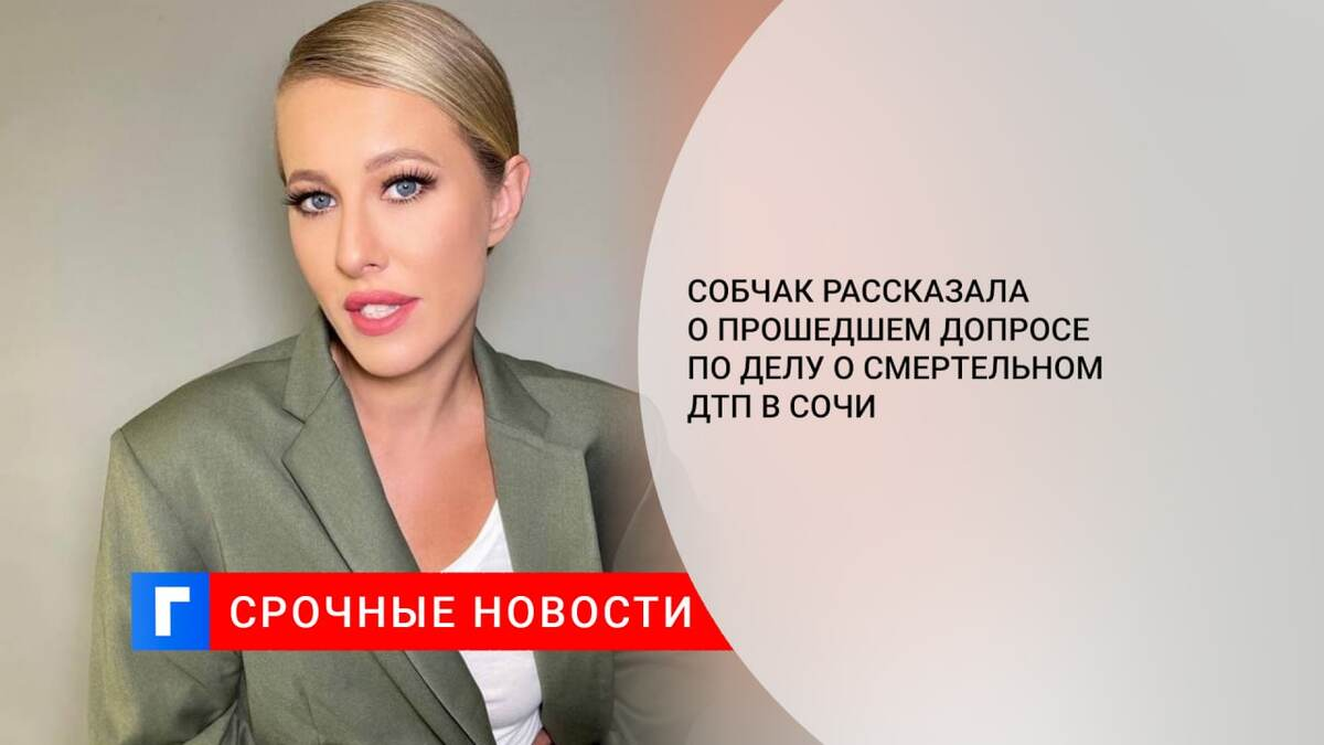 Собчак рассказала о прошедшем допросе по делу о смертельном ДТП в Сочи