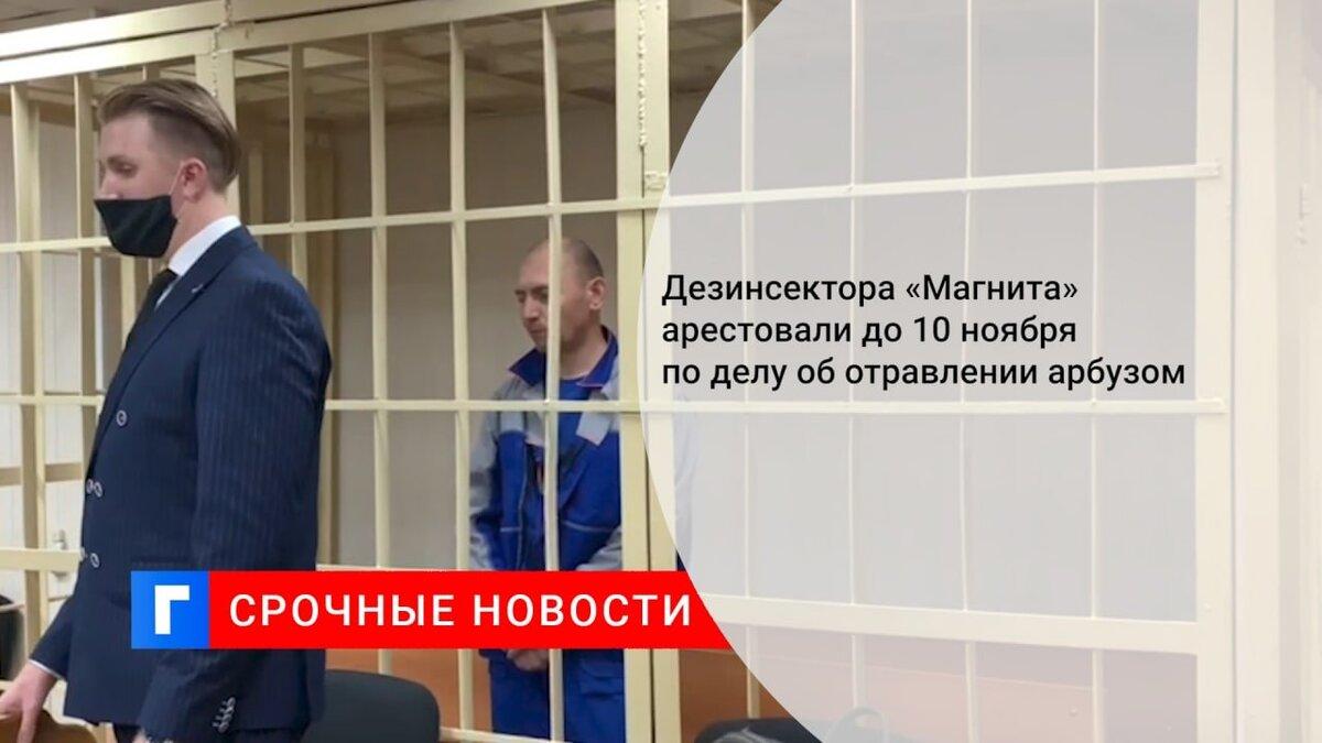 Дезинсектора «Магнита» арестовали до 10 ноября по делу об отравлении арбузом