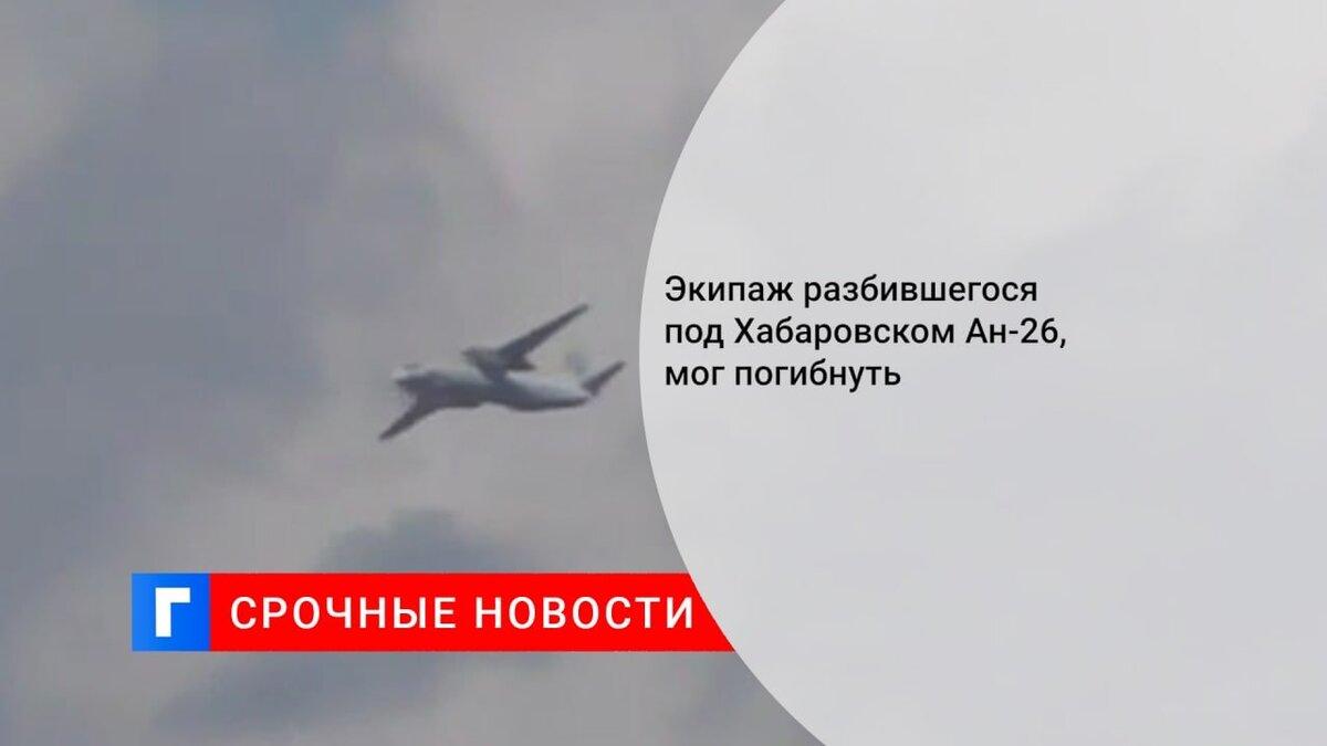 Экипаж разбившегося под Хабаровском Ан-26, мог погибнуть