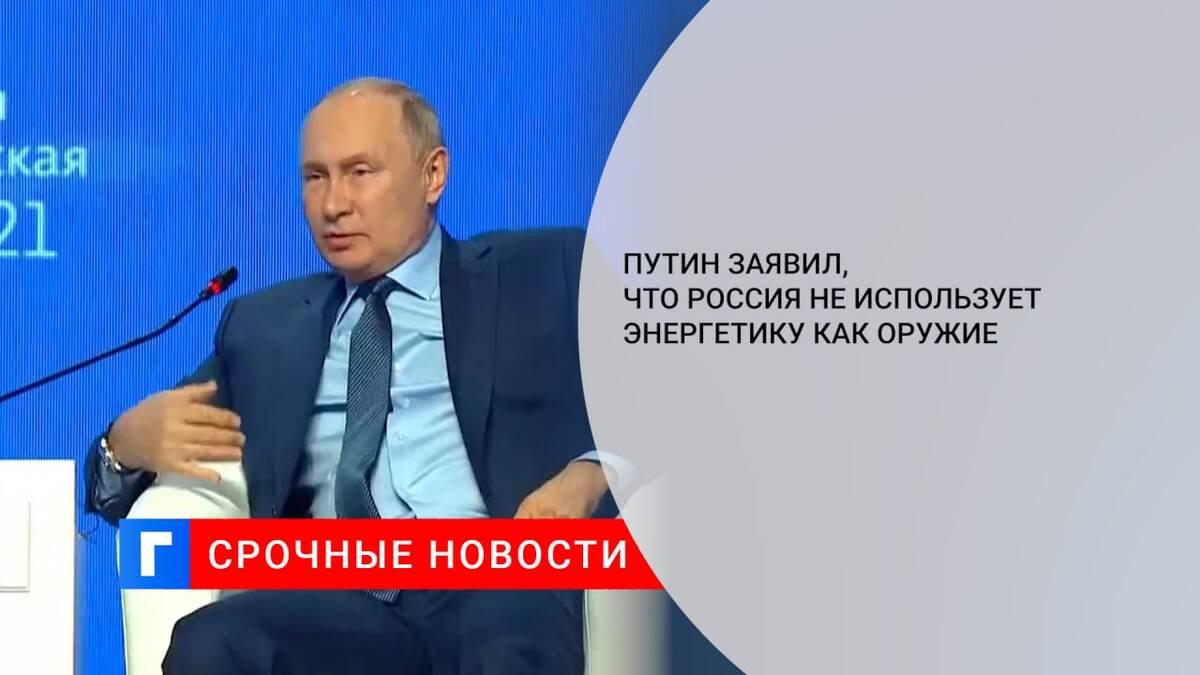 Путин заявил, что Россия не использует энергетику как оружие