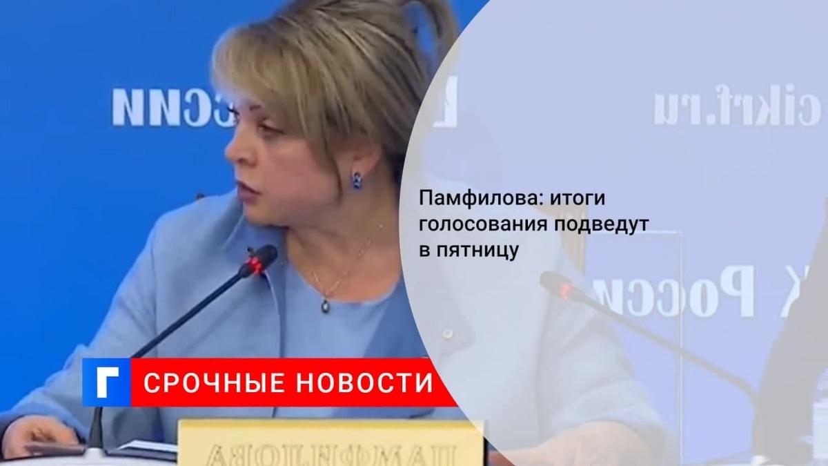 Глава ЦИК Памфилова: итоги голосования подведут в пятницу