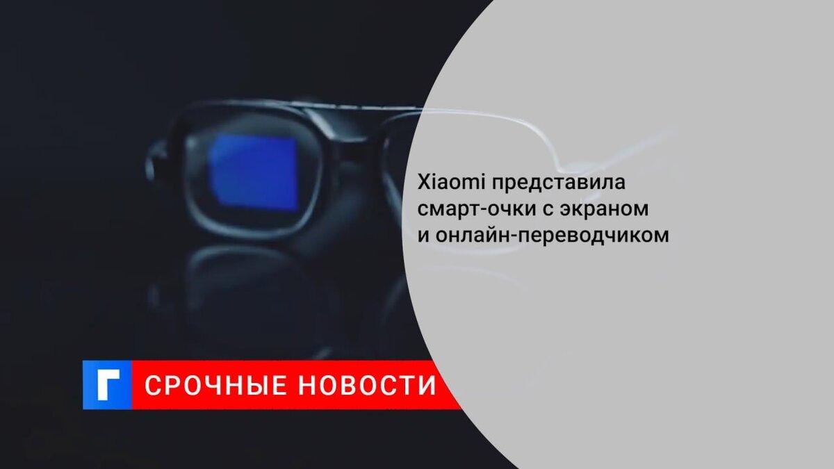 Xiaomi представила смарт-очки с экраном и онлайн-переводчиком