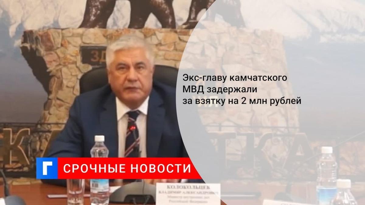Колокольцев заявил о задержании экс-главы камчатского МВД