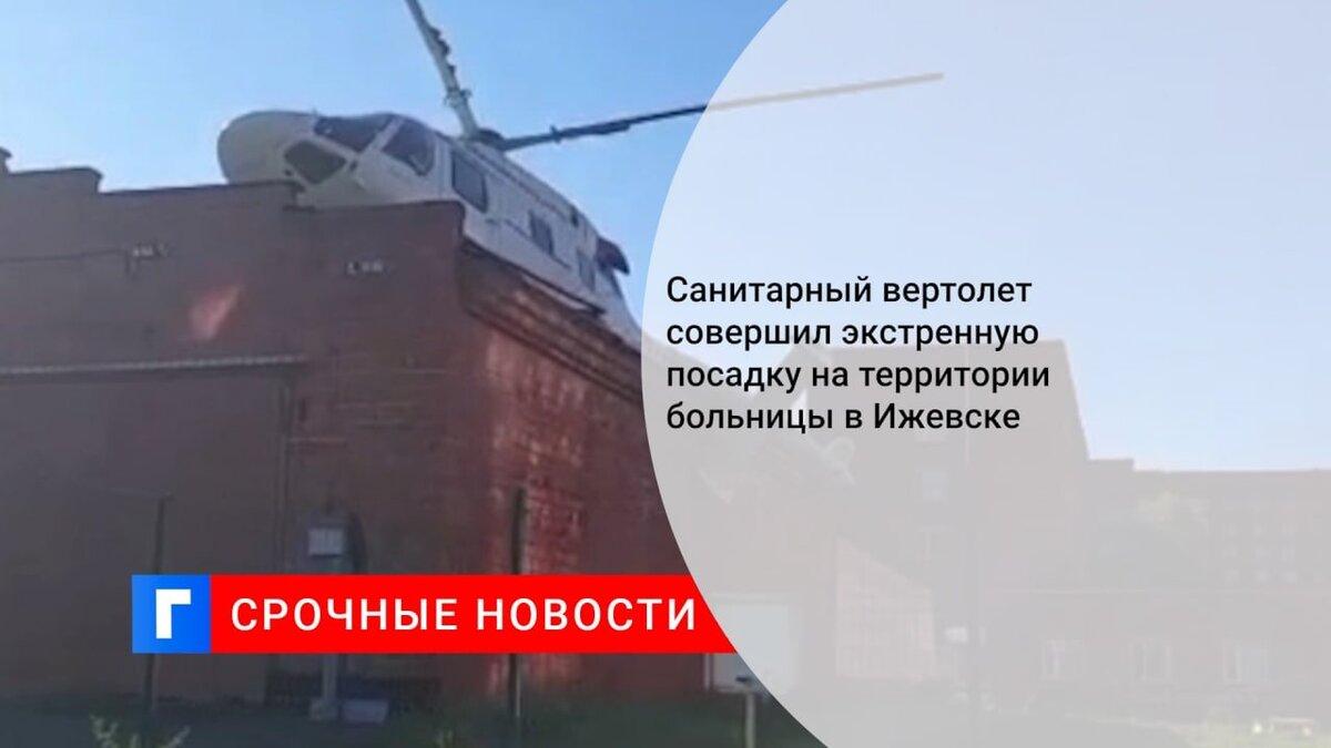 Санитарный вертолет совершил экстренную посадку на территории больницы в Ижевске