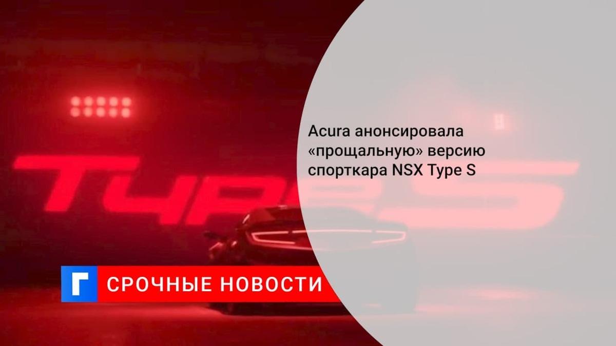 Купе Acura NSX простится с Америкой в версии Type S