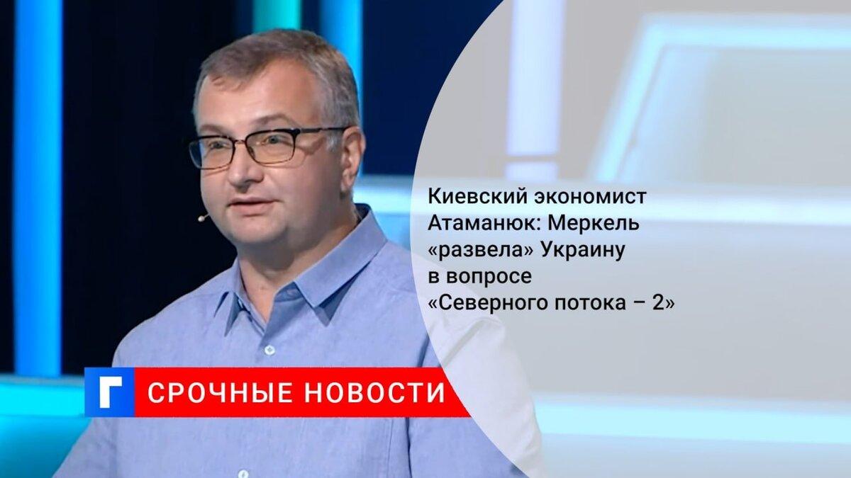 Киевский экономист Атаманюк: Меркель «развела» Украину в вопросе «Северного потока – 2»