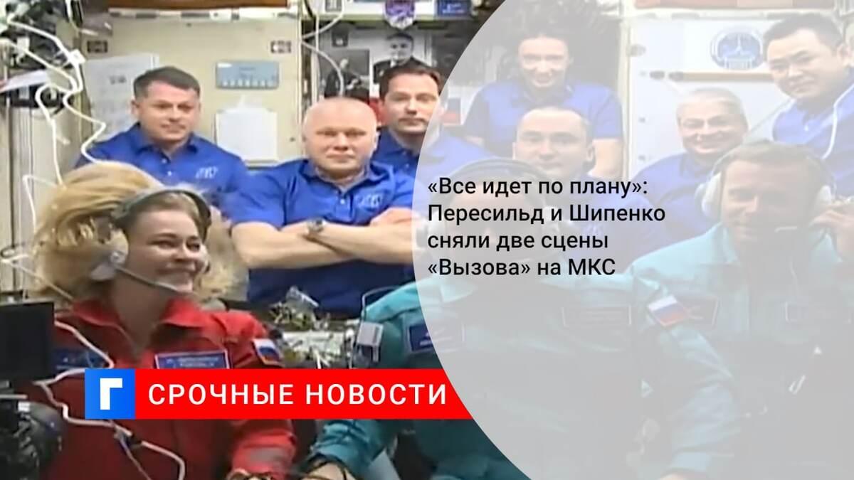 «Все идет по плану»: Пересильд и Шипенко сняли две сцены «Вызова» на МКС