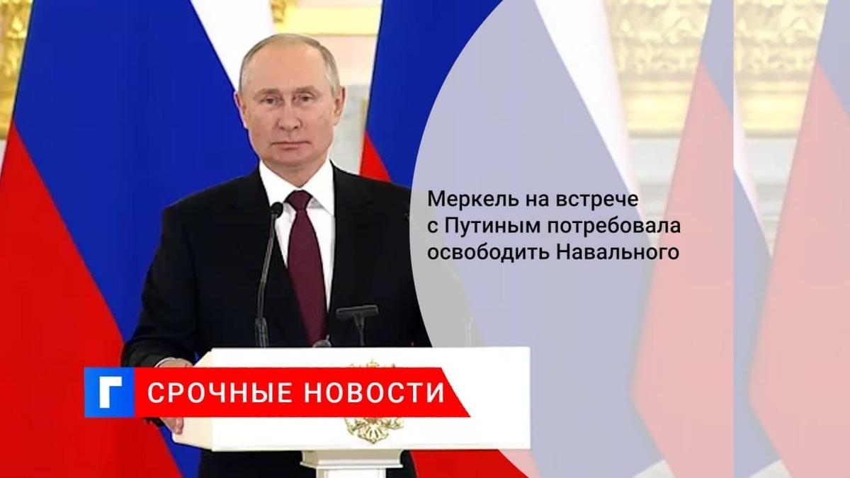 Меркель на встрече с Путиным в Москве призвала освободить Навального