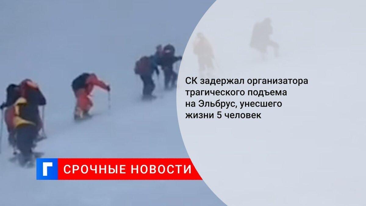 СК задержал организатора трагического подъема на Эльбрус, унесшего жизни 5 человек