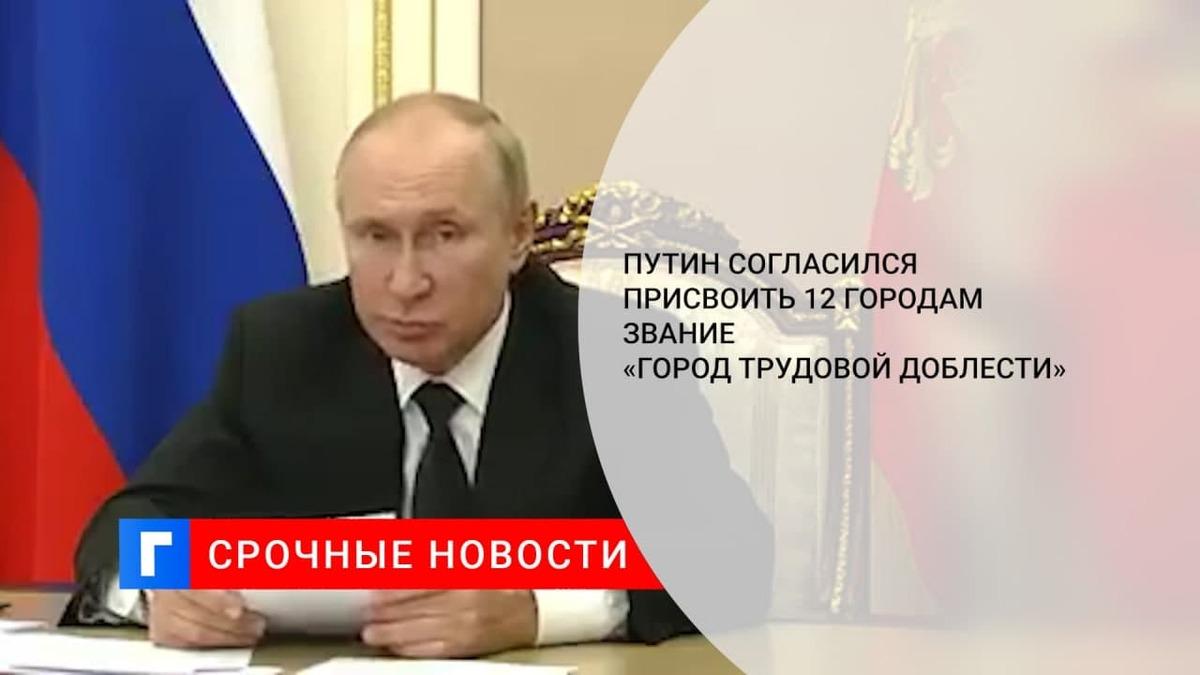 Путин согласился присвоить еще 12 российским городам звание «Города трудовой доблести»