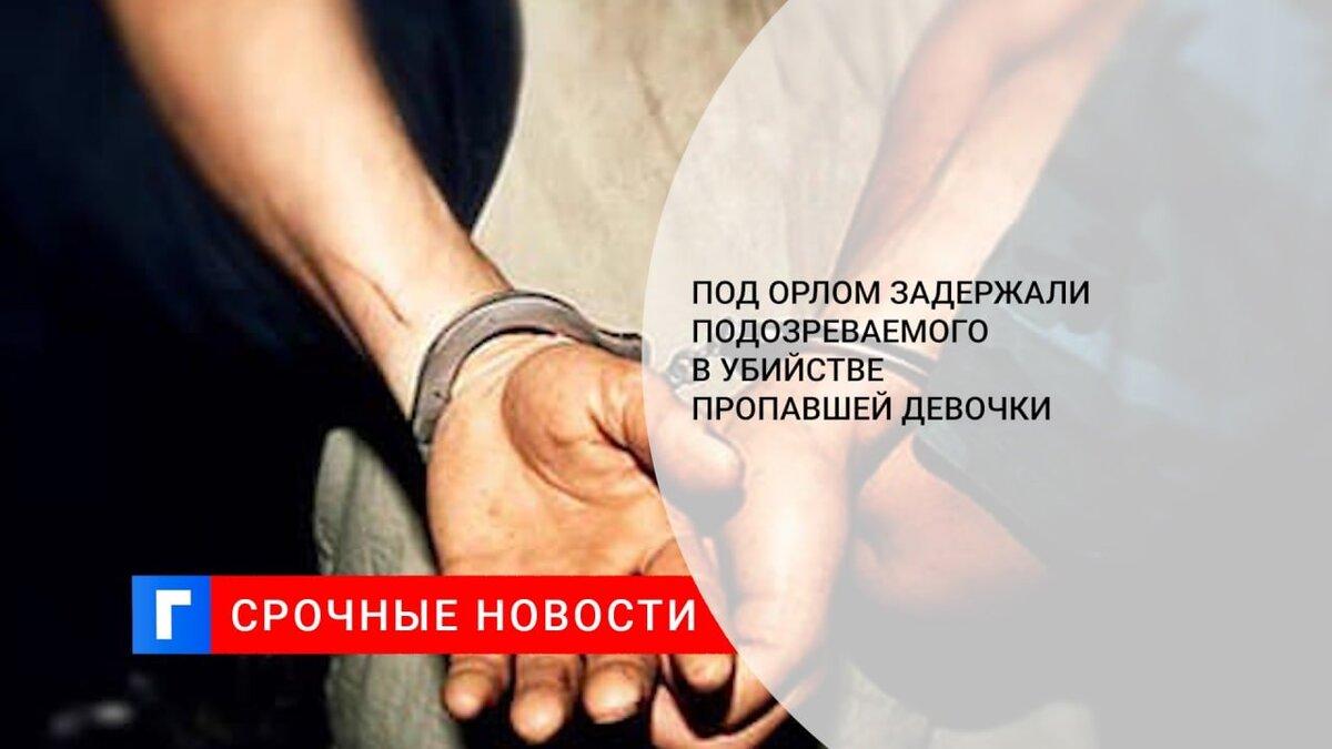 Под Орлом задержали подозреваемого в убийстве пропавшей девочки