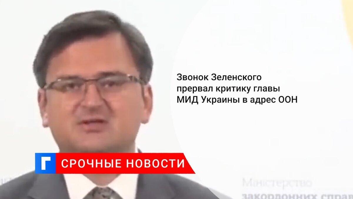Звонок Зеленского прервал критику главы МИД Украины в адрес ООН