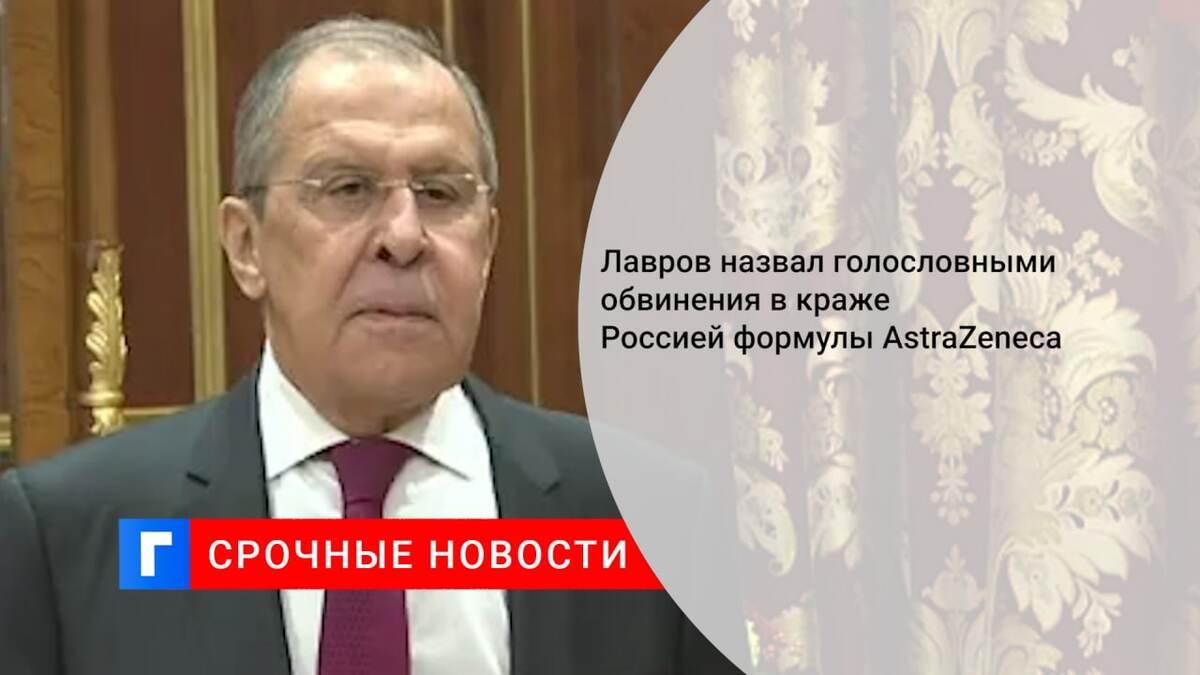 Лавров назвал голословными обвинения в краже Россией формулы AstraZeneca
