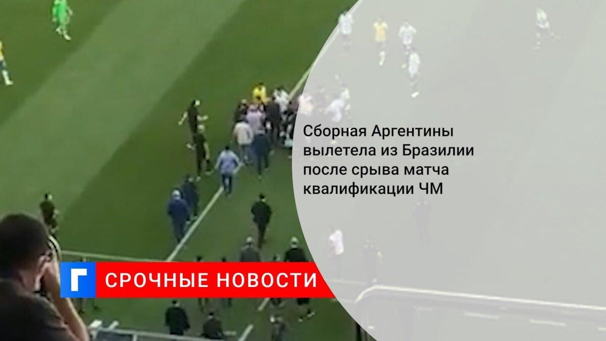 Сборная Аргентины вылетела из Бразилии после срыва матча квалификации ЧМ
