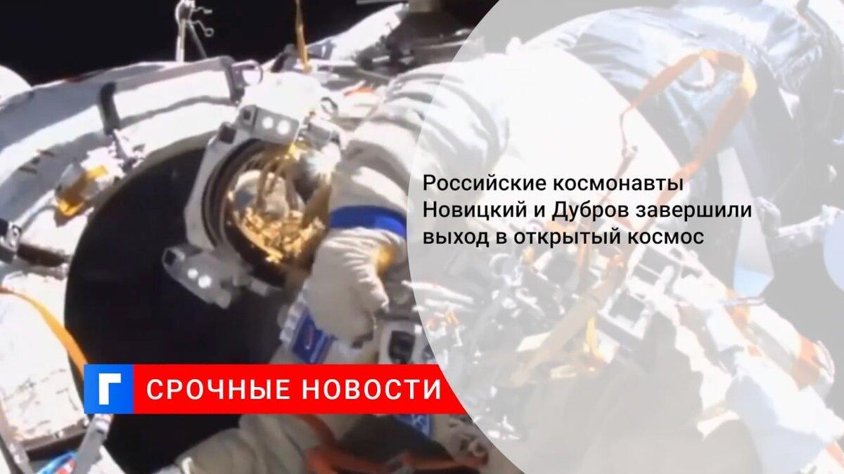 Российские космонавты Новицкий и Дубров завершили выход в открытый космос