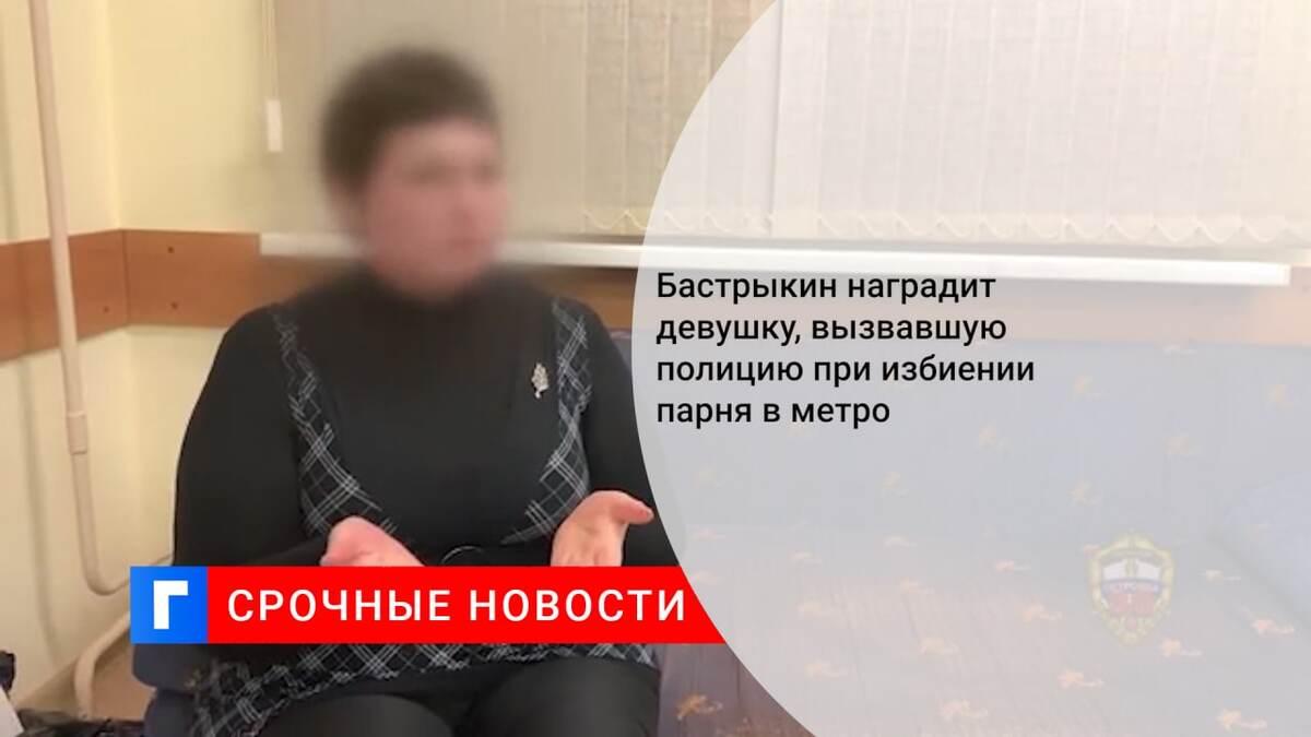 Бастрыкин наградит девушку, вызвавшую полицию при избиении парня в метро