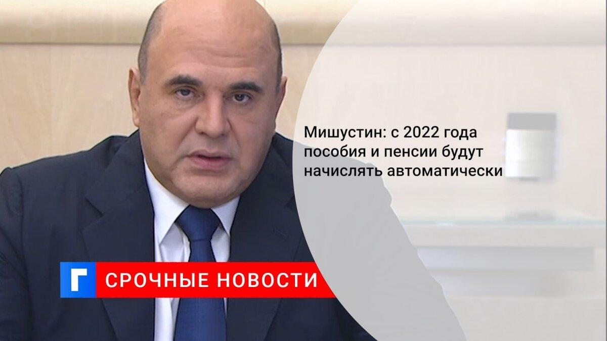 Мишустин: с 2022 года пособия и пенсии будут начислять автоматически