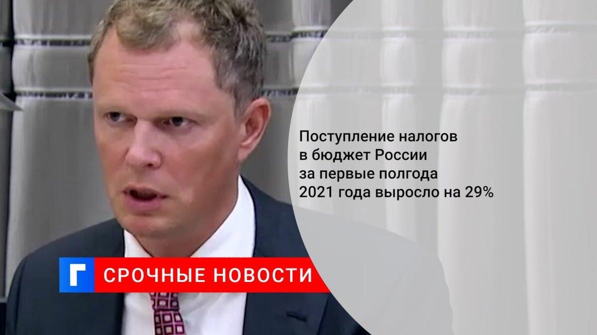 Поступление налогов в бюджет России за первые полгода 2021 года выросло на 29%