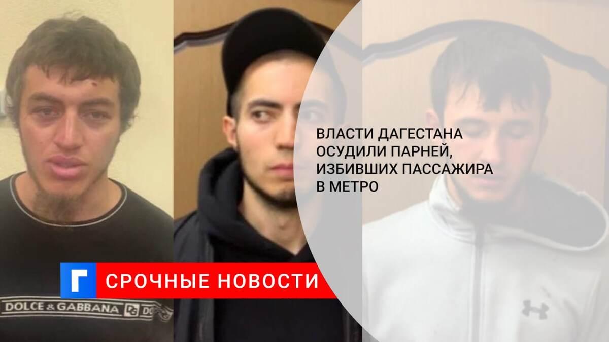 Власти Дагестана осудили парней, избивших пассажира в метро