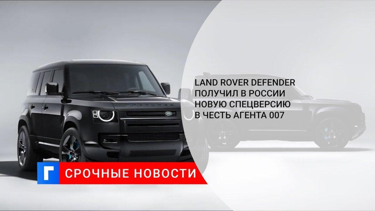 Land Rover Defender получил в России новую спецверсию в честь агента 007