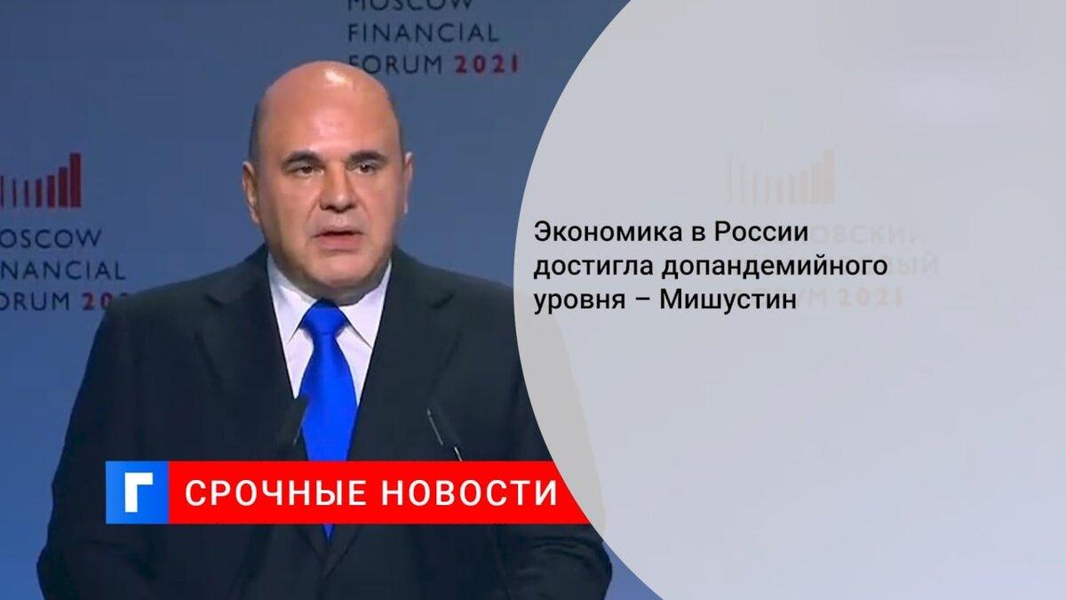 Экономика в России достигла допандемийного уровня – Мишустин